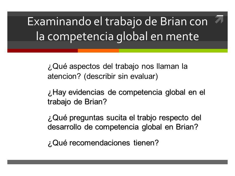 Examinando el trabajo de Brian con la competencia global en mente ¿Qué aspectos del trabajo nos llaman la atencion? (describir sin evaluar) ¿Hay evide