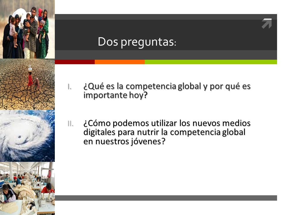 Dos preguntas : I. ¿Qué es la competencia global y por qué es importante hoy? II. ¿Cómo podemos utilizar los nuevos medios digitales para nutrir la co