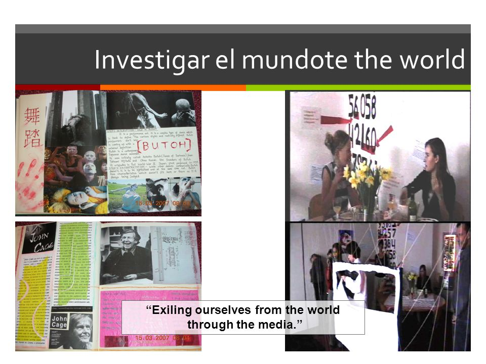 Investigar el mundote the world Exiling ourselves from the world through the media.