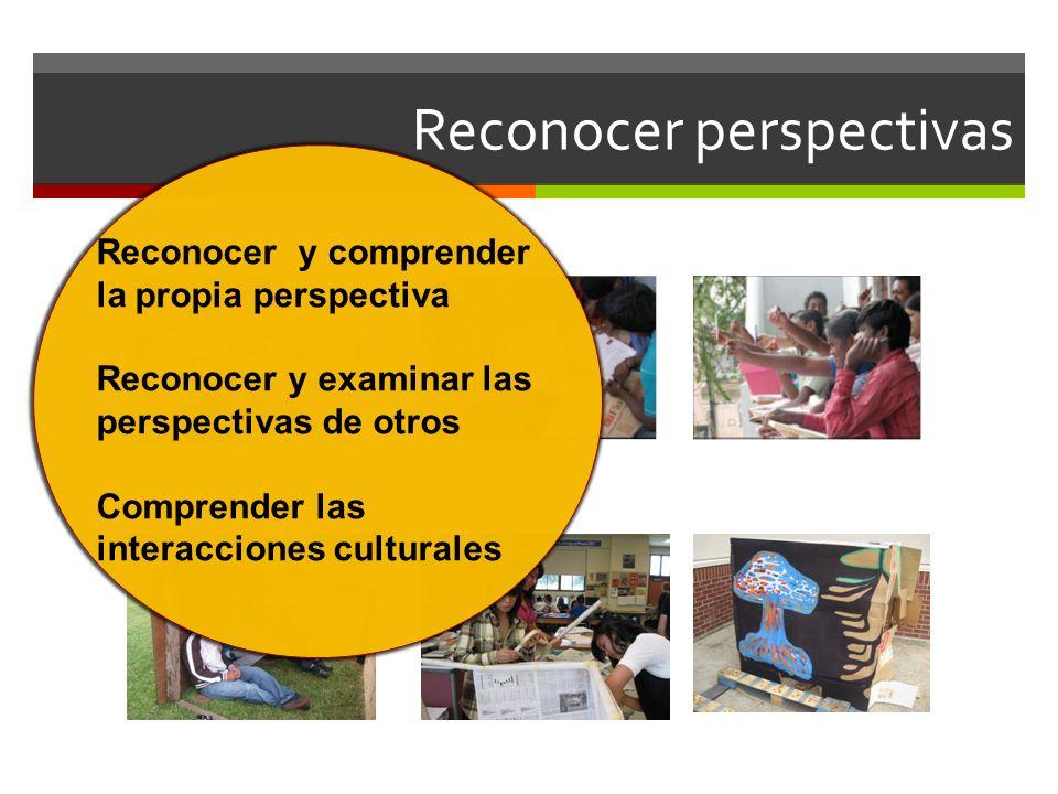 Reconocer perspectivas Reconocer y comprender la propia perspectiva Reconocer y examinar las perspectivas de otros Comprender las interacciones cultur