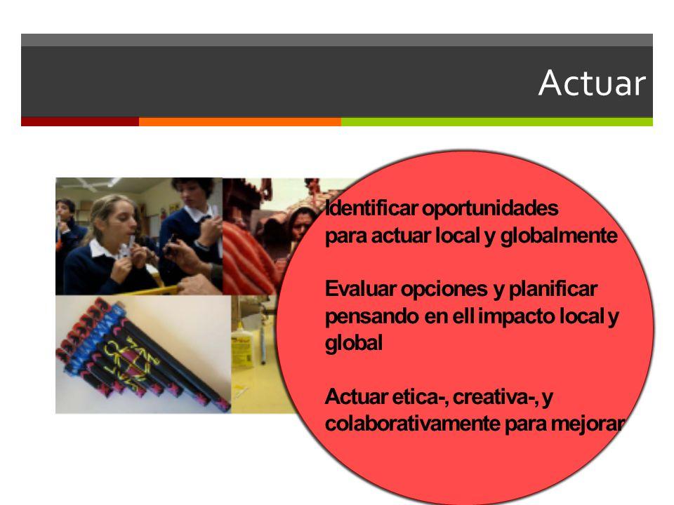 Actuar Identificar oportunidades para actuar local y globalmente Evaluar opciones y planificar pensando en ell impacto local y global Actuar etica-, creativa-, y colaborativamente para mejorar