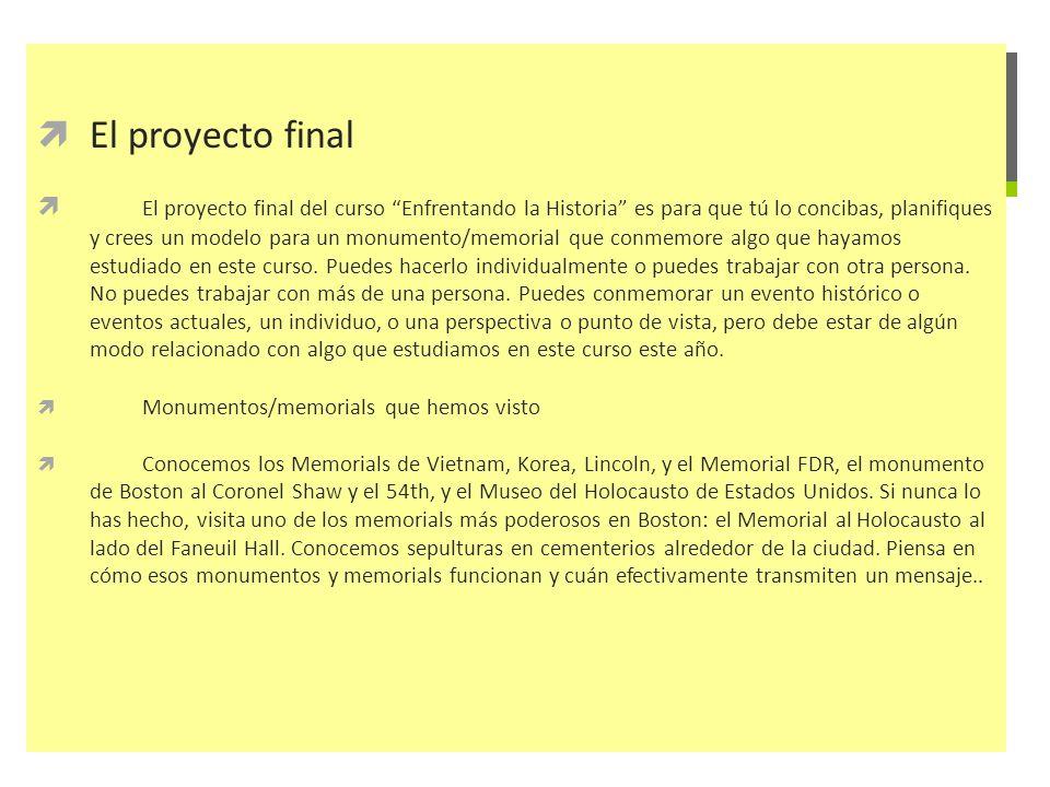 El proyecto final El proyecto final del curso Enfrentando la Historia es para que tú lo concibas, planifiques y crees un modelo para un monumento/memo