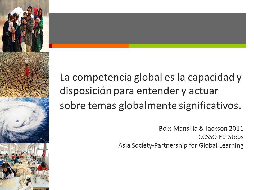 La competencia global es la capacidad y disposición para entender y actuar sobre temas globalmente significativos. Boix-Mansilla & Jackson 2011 CCSSO