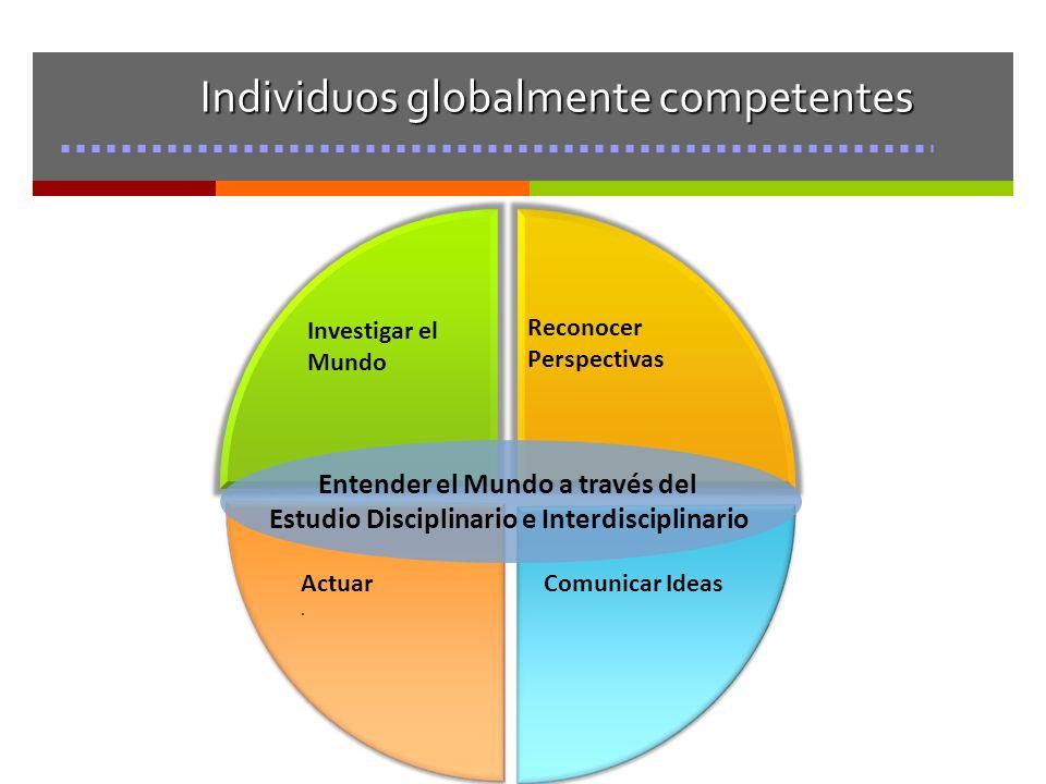 Individuos globalmente competentes Investigar el Mundo Reconocer Perspectivas Actuar. Comunicar Ideas Entender el Mundo a través del Estudio Disciplin