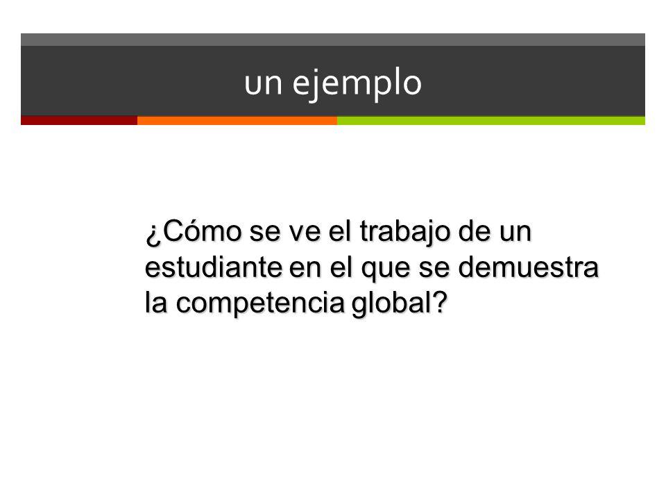 un ejemplo ¿Cómo se ve el trabajo de un estudiante en el que se demuestra la competencia global?