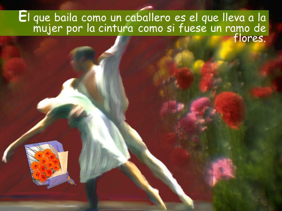 E l que baila como un caballero es el que lleva a la mujer por la cintura como si fuese un ramo de flores.
