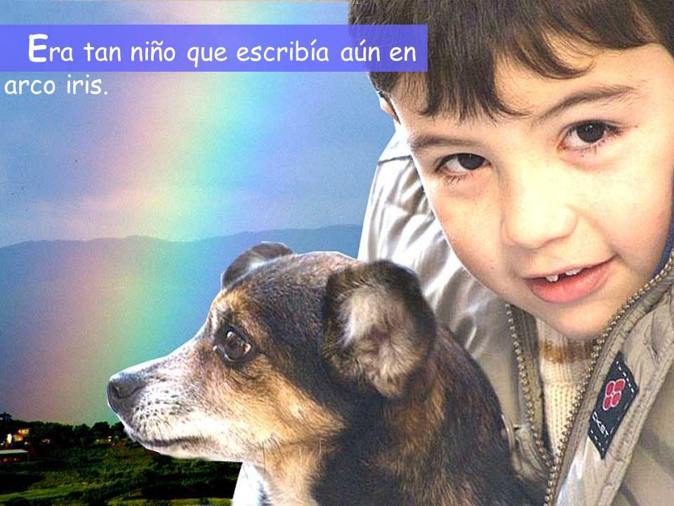 E ra tan niño que escribía aún en arco iris.