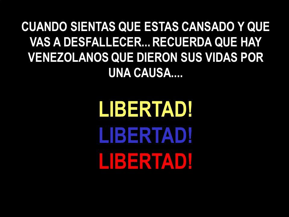 CUANDO SIENTAS QUE ESTAS CANSADO Y QUE VAS A DESFALLECER... RECUERDA QUE HAY VENEZOLANOS QUE DIERON SUS VIDAS POR UNA CAUSA.... LIBERTAD! LIBERTAD! LI