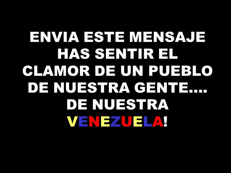 ENVIA ESTE MENSAJE HAS SENTIR EL CLAMOR DE UN PUEBLO DE NUESTRA GENTE.... DE NUESTRA VENEZUELA!
