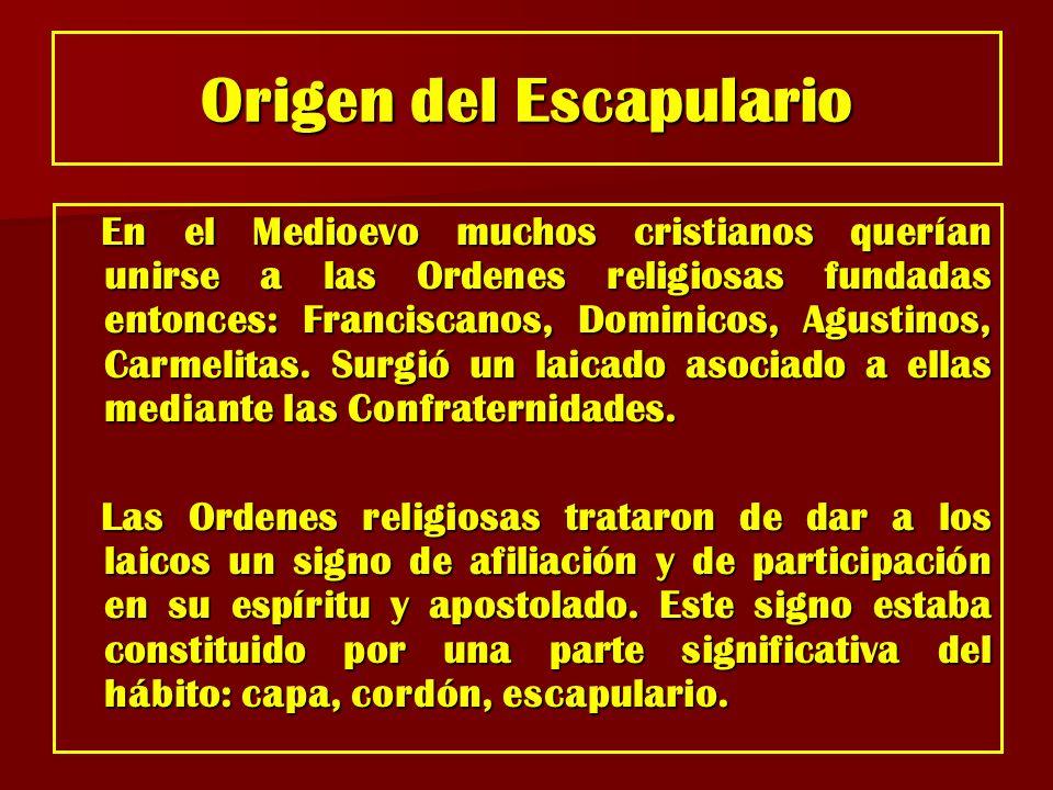 Origen del Escapulario En el Medioevo muchos cristianos querían unirse a las Ordenes religiosas fundadas entonces: Franciscanos, Dominicos, Agustinos,