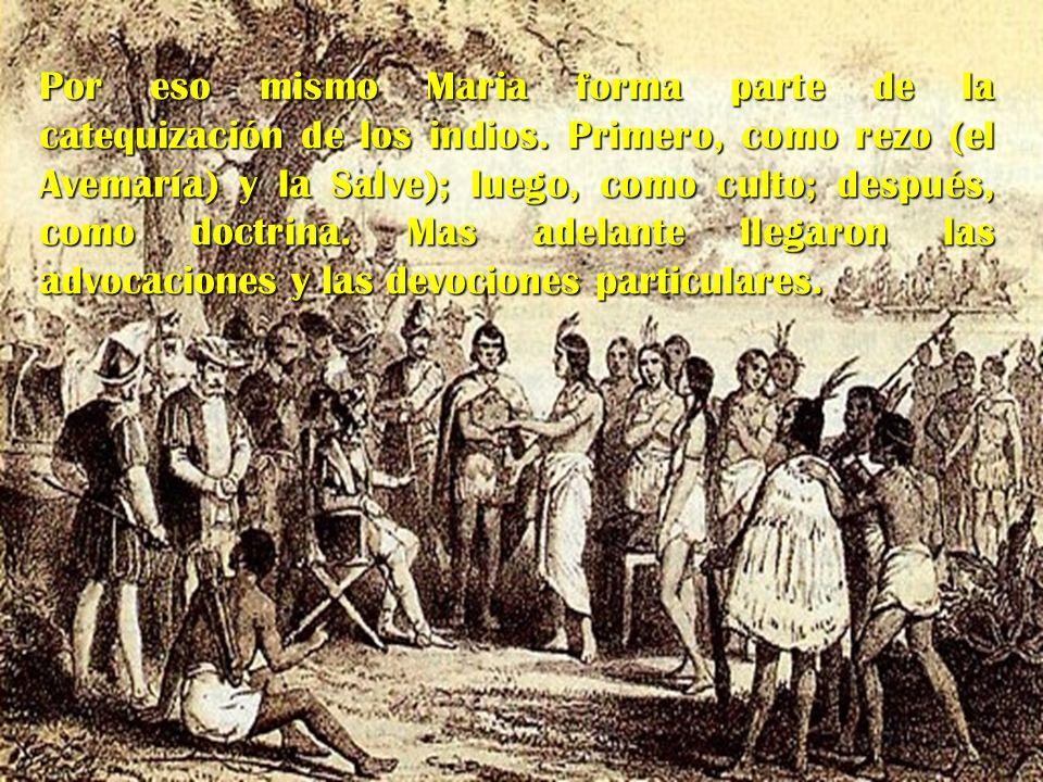 Por eso mismo Maria forma parte de la catequización de los indios. Primero, como rezo (el Avemaría) y la Salve); luego, como culto; después, como doct