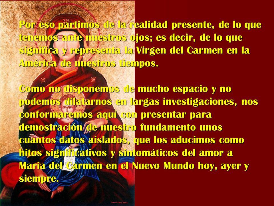 Por eso partimos de la realidad presente, de lo que tenemos ante nuestros ojos; es decir, de lo que significa y representa la Virgen del Carmen en la