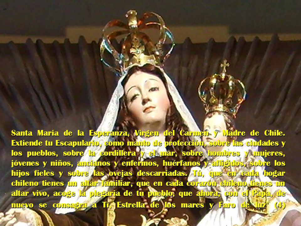 Santa Maria de la Esperanza, Virgen del Carmen y Madre de Chile. Extiende tu Escapulario, como manto de protección, sobre las ciudades y los pueblos,