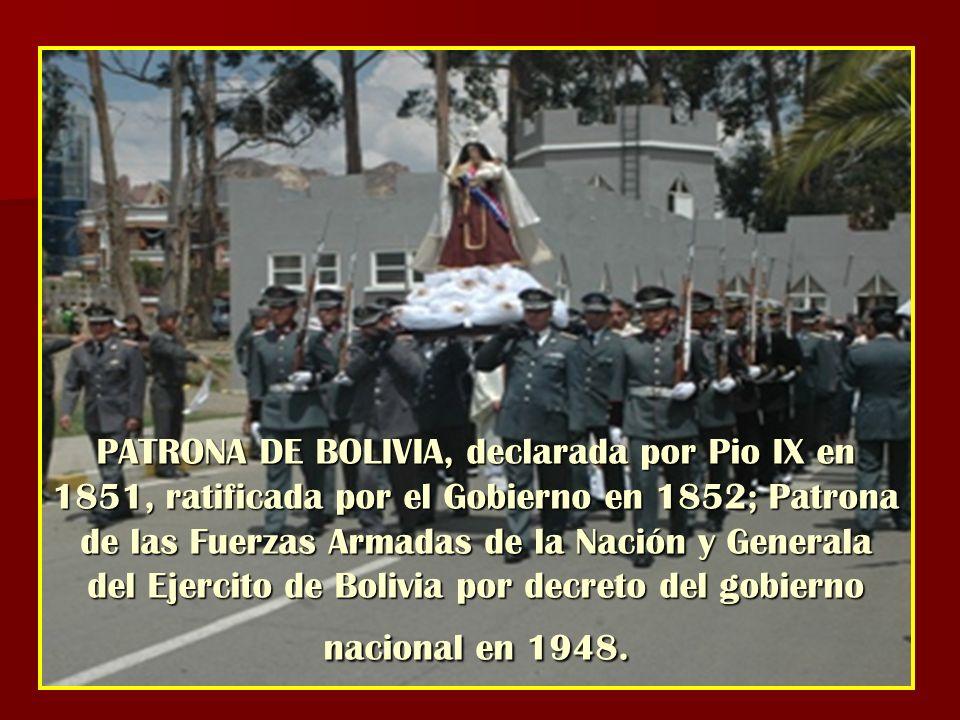 PATRONA DE BOLIVIA, declarada por Pio IX en 1851, ratificada por el Gobierno en 1852; Patrona de las Fuerzas Armadas de la Nación y Generala del Ejerc