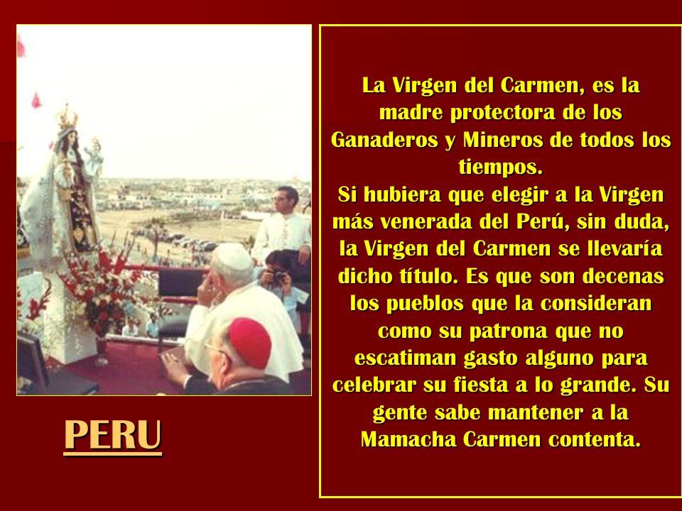 La Virgen del Carmen, es la madre protectora de los Ganaderos y Mineros de todos los tiempos. Si hubiera que elegir a la Virgen más venerada del Perú,