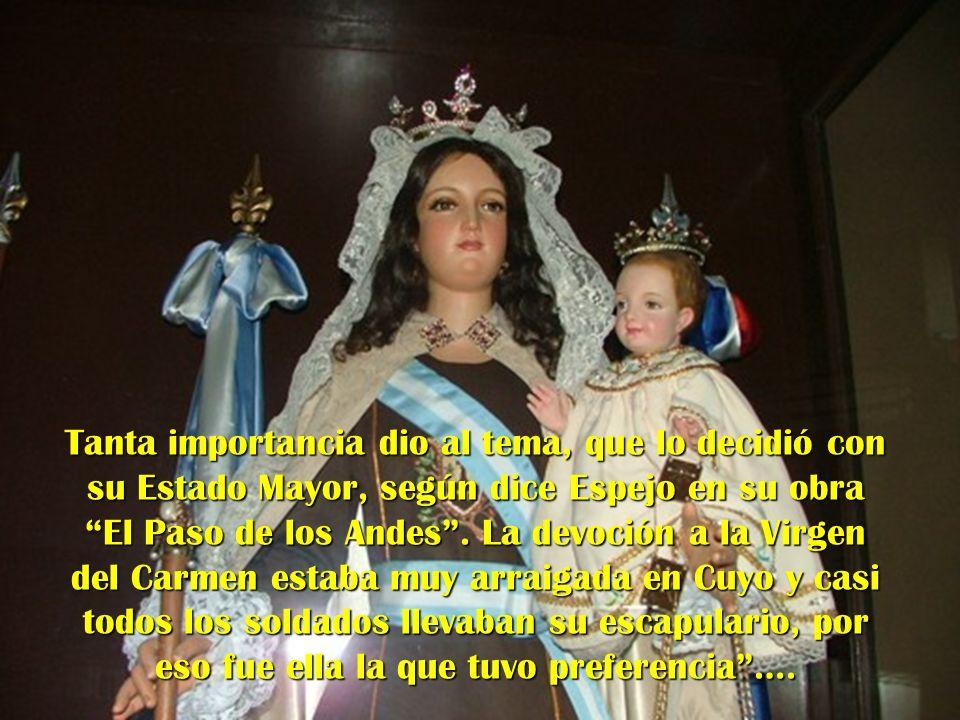 Tanta importancia dio al tema, que lo decidió con su Estado Mayor, según dice Espejo en su obra El Paso de los Andes. La devoción a la Virgen del Carm