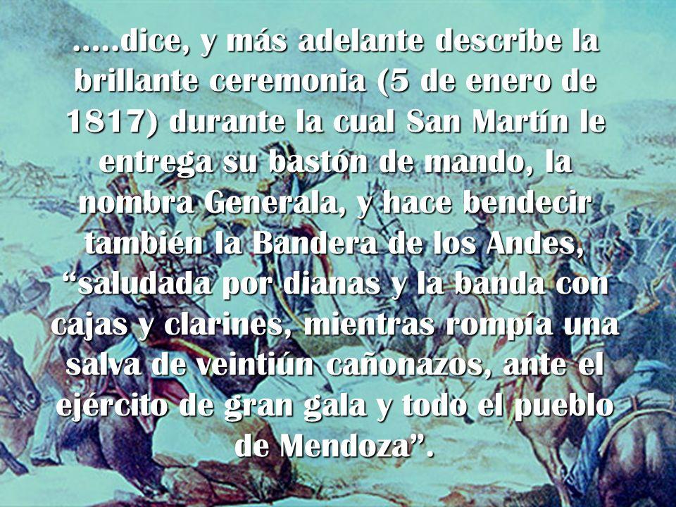 …..dice, y más adelante describe la brillante ceremonia (5 de enero de 1817) durante la cual San Martín le entrega su bastón de mando, la nombra Gener
