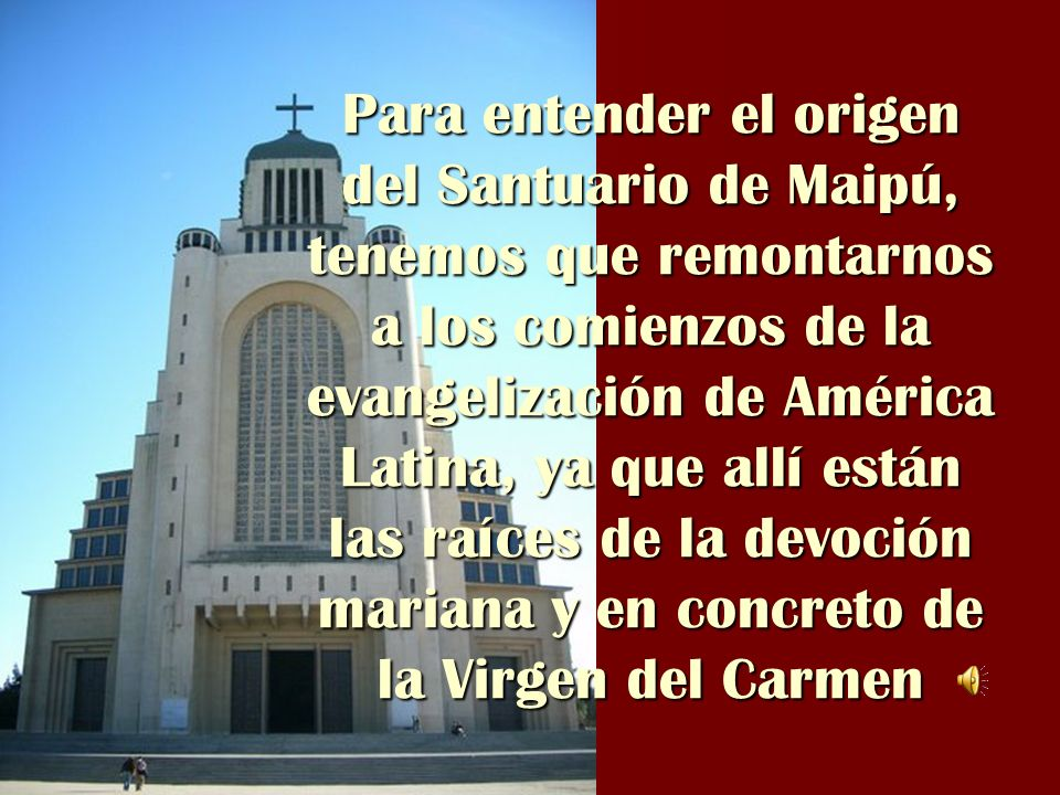 Para entender el origen del Santuario de Maipú, tenemos que remontarnos a los comienzos de la evangelización de América Latina, ya que allí están las