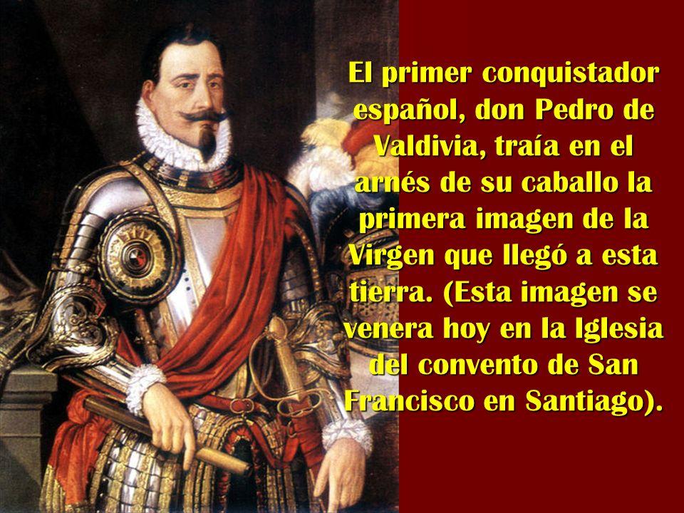 El primer conquistador español, don Pedro de Valdivia, traía en el arnés de su caballo la primera imagen de la Virgen que llegó a esta tierra. (Esta i