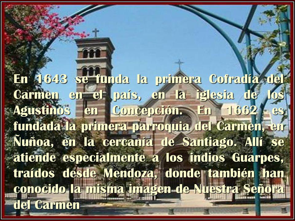 En 1643 se funda la primera Cofradía del Carmen en el país, en la iglesia de los Agustinos en Concepción. En 1662 es fundada la primera parroquia del