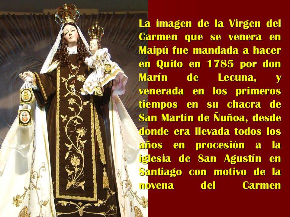 La imagen de la Virgen del Carmen que se venera en Maipú fue mandada a hacer en Quito en 1785 por don Marín de Lecuna, y venerada en los primeros tiem