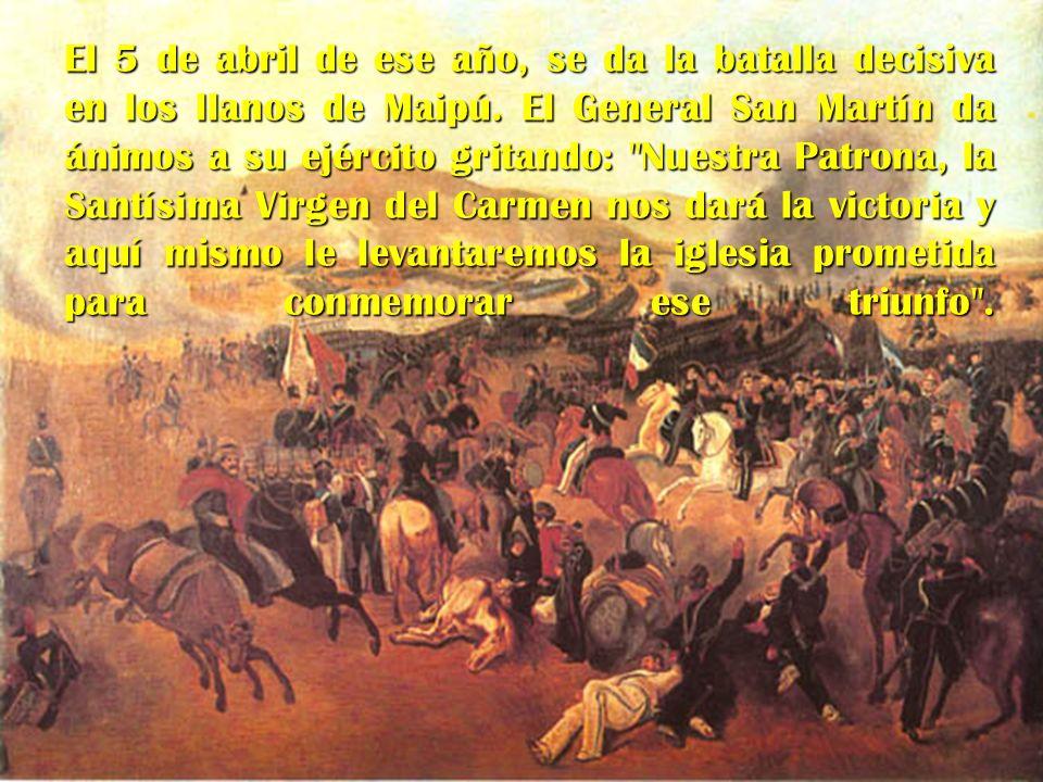 El 5 de abril de ese año, se da la batalla decisiva en los llanos de Maipú. El General San Martín da ánimos a su ejército gritando: