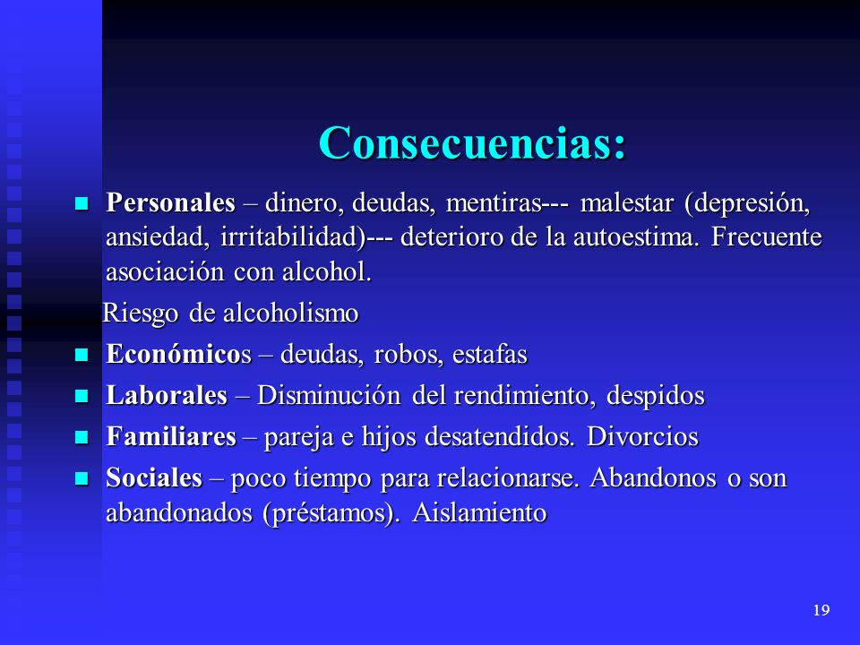 19 Consecuencias: Personales – dinero, deudas, mentiras--- malestar (depresión, ansiedad, irritabilidad)--- deterioro de la autoestima. Frecuente asoc