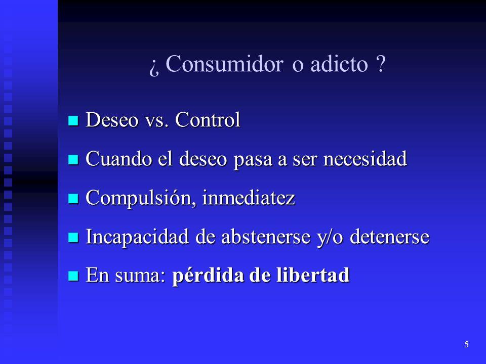 5 ¿ Consumidor o adicto ? Deseo vs. Control Deseo vs. Control Cuando el deseo pasa a ser necesidad Cuando el deseo pasa a ser necesidad Compulsión, in