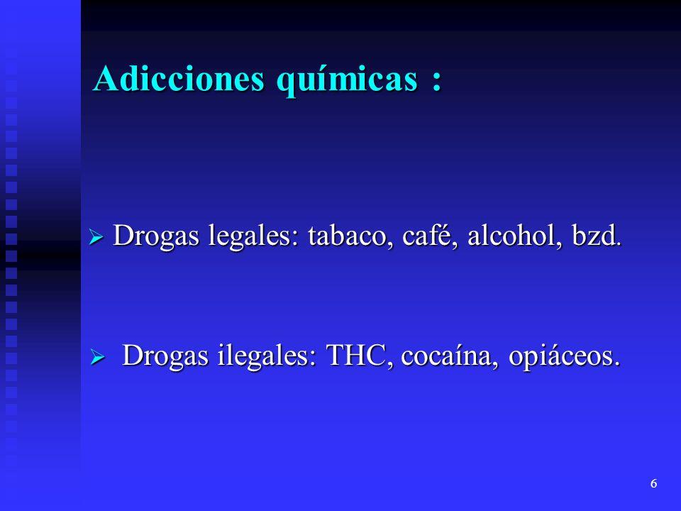 6 Adicciones químicas : Drogas legales: tabaco, café, alcohol, bzd. Drogas legales: tabaco, café, alcohol, bzd. Drogas ilegales: THC, cocaína, opiáceo