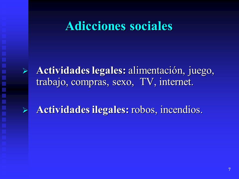 7 Adicciones sociales Actividades legales: alimentación, juego, trabajo, compras, sexo, TV, internet. Actividades legales: alimentación, juego, trabaj