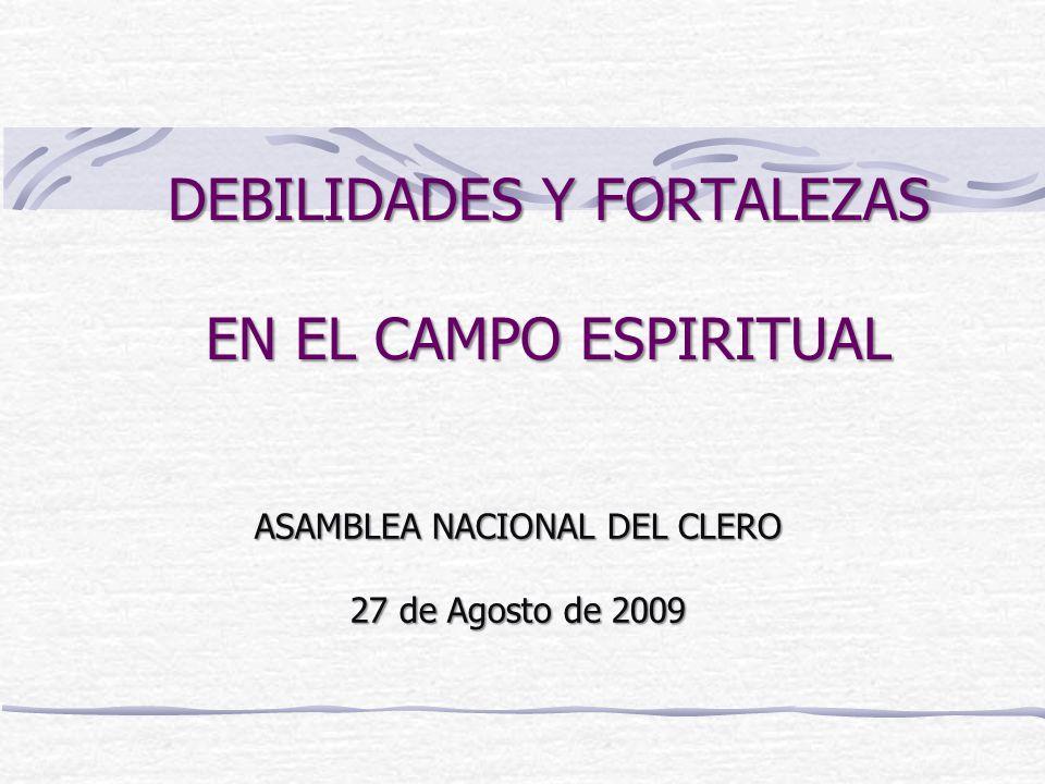 DEBILIDADES Y FORTALEZAS EN EL CAMPO ESPIRITUAL ASAMBLEA NACIONAL DEL CLERO 27 de Agosto de 2009