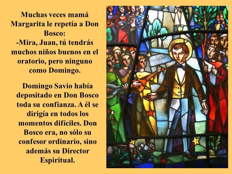 Muchas veces mamá Margarita le repetía a Don Bosco: -Mira, Juan, tú tendrás muchos niños buenos en el oratorio, pero ninguno como Domingo.