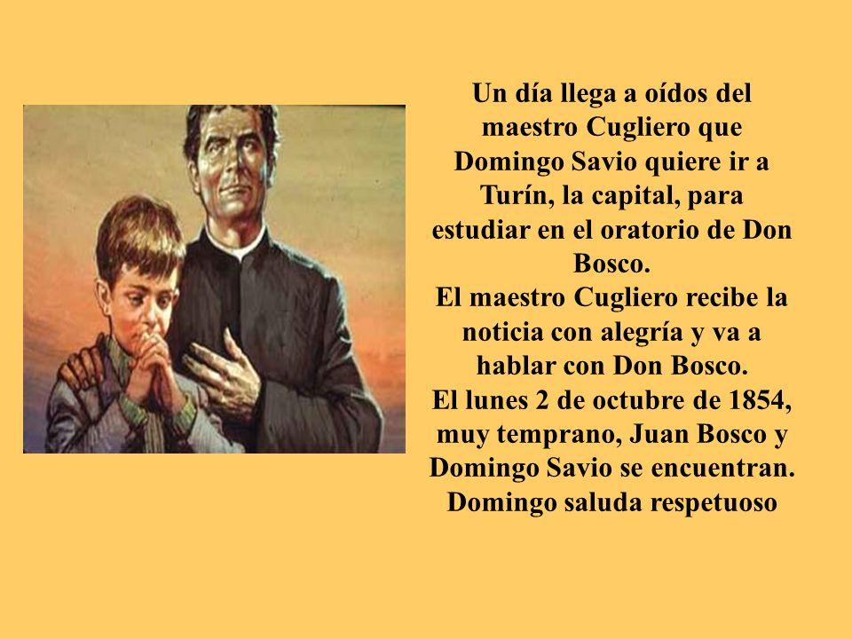 Un día llega a oídos del maestro Cugliero que Domingo Savio quiere ir a Turín, la capital, para estudiar en el oratorio de Don Bosco.