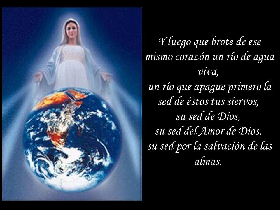 Y luego que brote de ese mismo corazón un río de agua viva, un río que apague primero la sed de éstos tus siervos, su sed de Dios, su sed del Amor de Dios, su sed por la salvación de las almas.