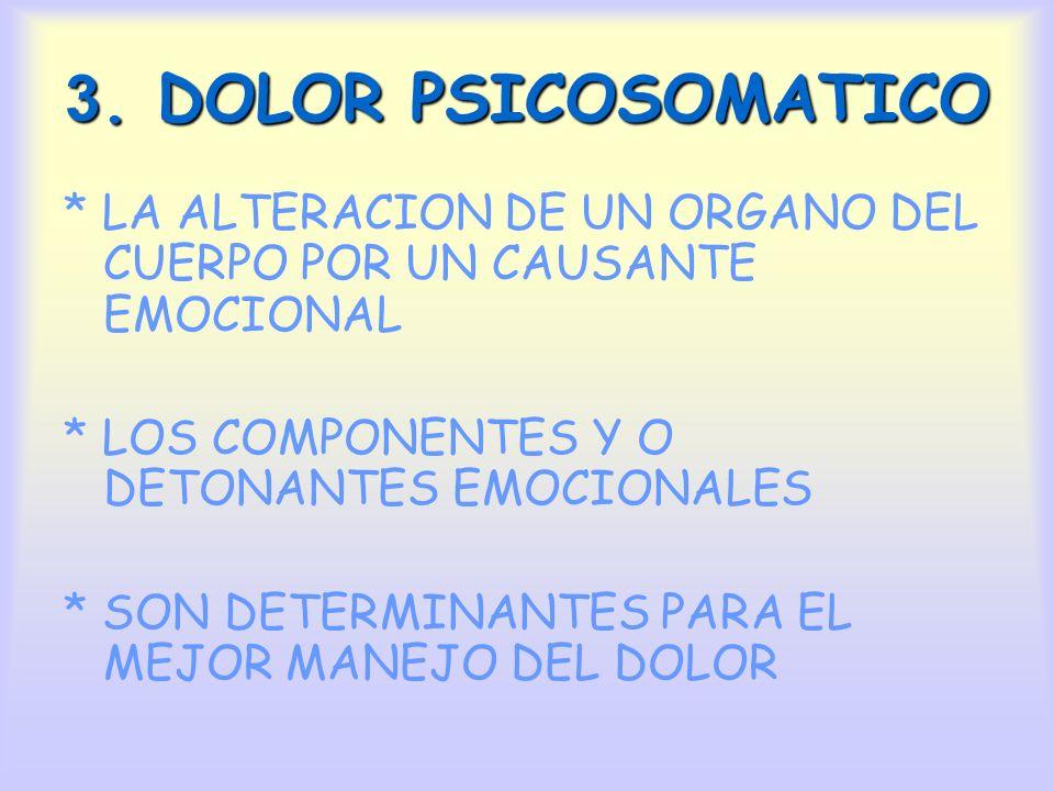 3. DOLOR PSICOSOMATICO * LA ALTERACION DE UN ORGANO DEL CUERPO POR UN CAUSANTE EMOCIONAL * LOS COMPONENTES Y O DETONANTES EMOCIONALES * SON DETERMINAN