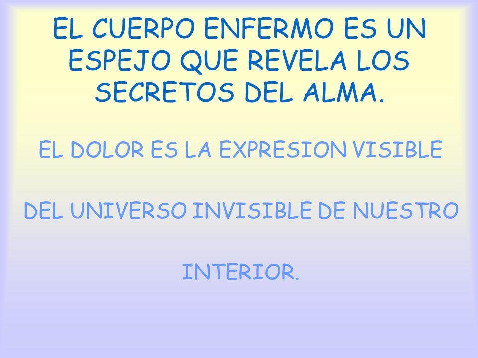 EL CUERPO ENFERMO ES UN ESPEJO QUE REVELA LOS SECRETOS DEL ALMA. EL DOLOR ES LA EXPRESION VISIBLE DEL UNIVERSO INVISIBLE DE NUESTRO INTERIOR.