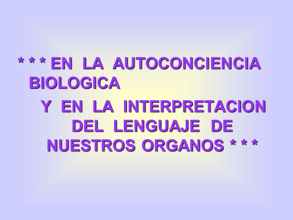 * * * EN LA AUTOCONCIENCIA BIOLOGICA Y EN LA INTERPRETACION DEL LENGUAJE DE NUESTROS ORGANOS * * *