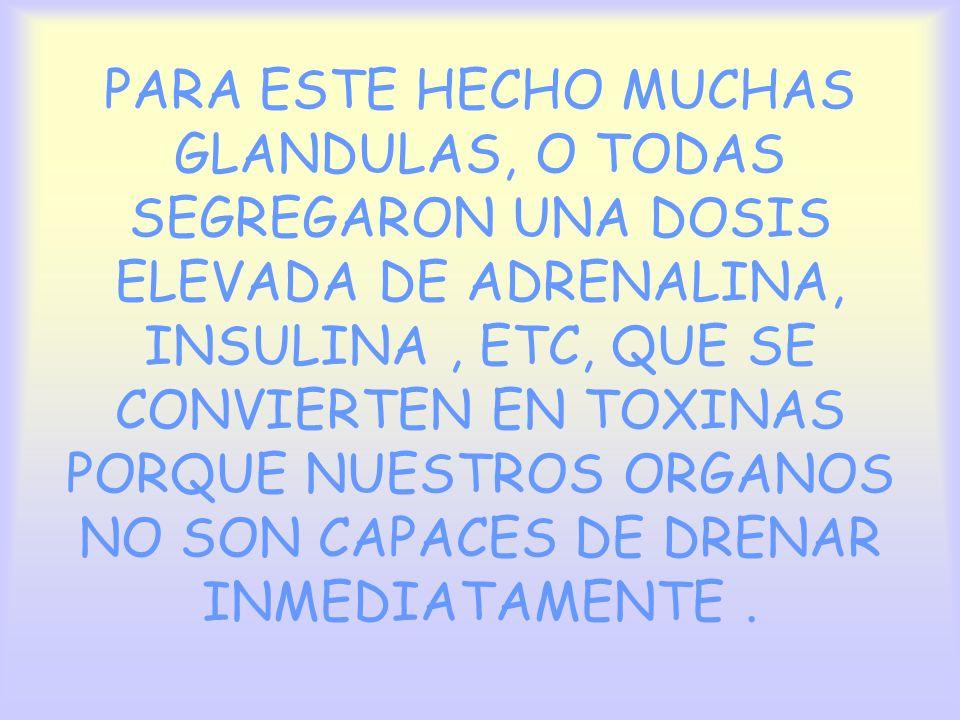 PARA ESTE HECHO MUCHAS GLANDULAS, O TODAS SEGREGARON UNA DOSIS ELEVADA DE ADRENALINA, INSULINA, ETC, QUE SE CONVIERTEN EN TOXINAS PORQUE NUESTROS ORGA