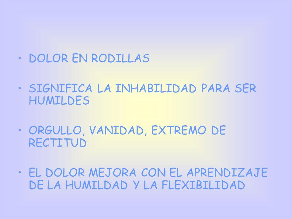 DOLOR EN RODILLAS SIGNIFICA LA INHABILIDAD PARA SER HUMILDES ORGULLO, VANIDAD, EXTREMO DE RECTITUD EL DOLOR MEJORA CON EL APRENDIZAJE DE LA HUMILDAD Y