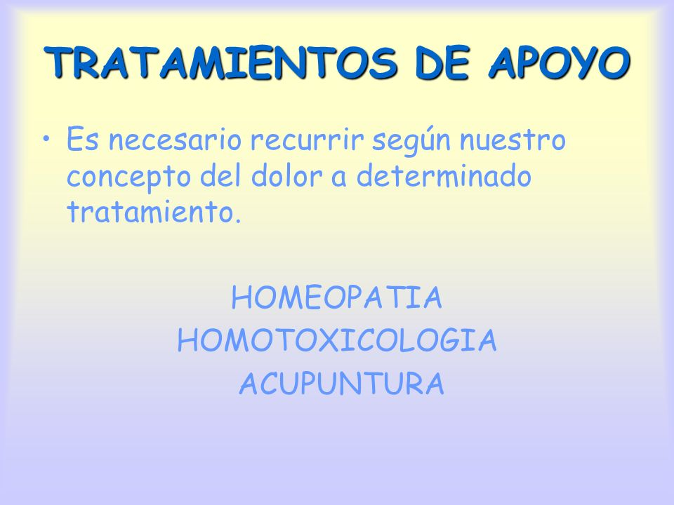 TRATAMIENTOS DE APOYO Es necesario recurrir según nuestro concepto del dolor a determinado tratamiento. HOMEOPATIA HOMOTOXICOLOGIA ACUPUNTURA
