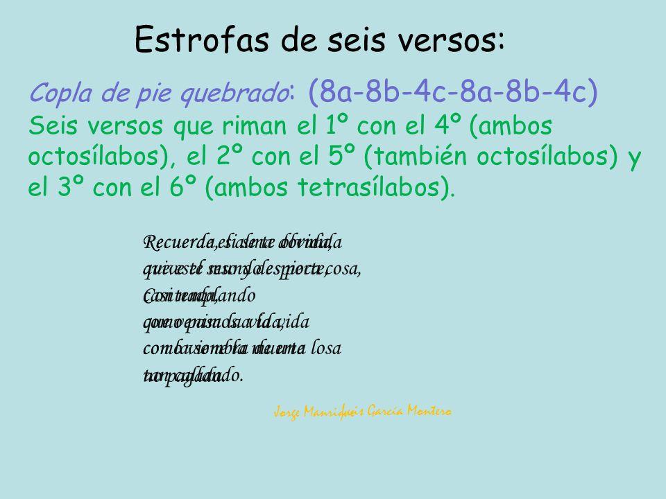Copla de pie quebrado : (8a-8b-4c-8a-8b-4c) Seis versos que riman el 1º con el 4º (ambos octosílabos), el 2º con el 5º (también octosílabos) y el 3º con el 6º (ambos tetrasílabos).