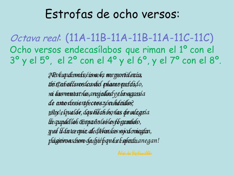 Octava real : (11A-11B-11A-11B-11A-11C-11C) Ocho versos endecasílabos que riman el 1º con el 3º y el 5º, el 2º con el 4º y el 6º, y el 7º con el 8º.