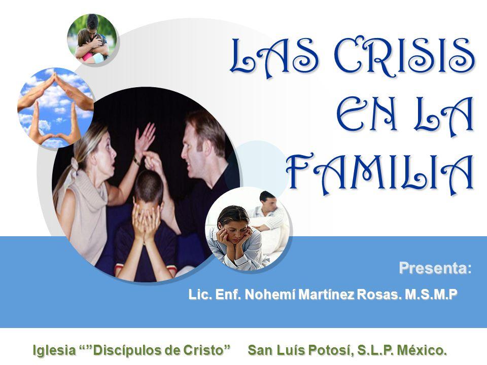 LAS CRISIS EN LA FAMILIA Lic. Enf. Nohemí Martínez Rosas. M.S.M.P Presenta Presenta: Iglesia Discípulos de Cristo San Luís Potosí, S.L.P. México.