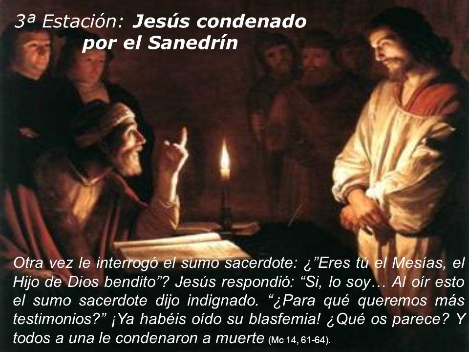 3ª Estación: Jesús condenado por el Sanedrín Otra vez le interrogó el sumo sacerdote: ¿Eres tú el Mesías, el Hijo de Dios bendito? Jesús respondió: Si