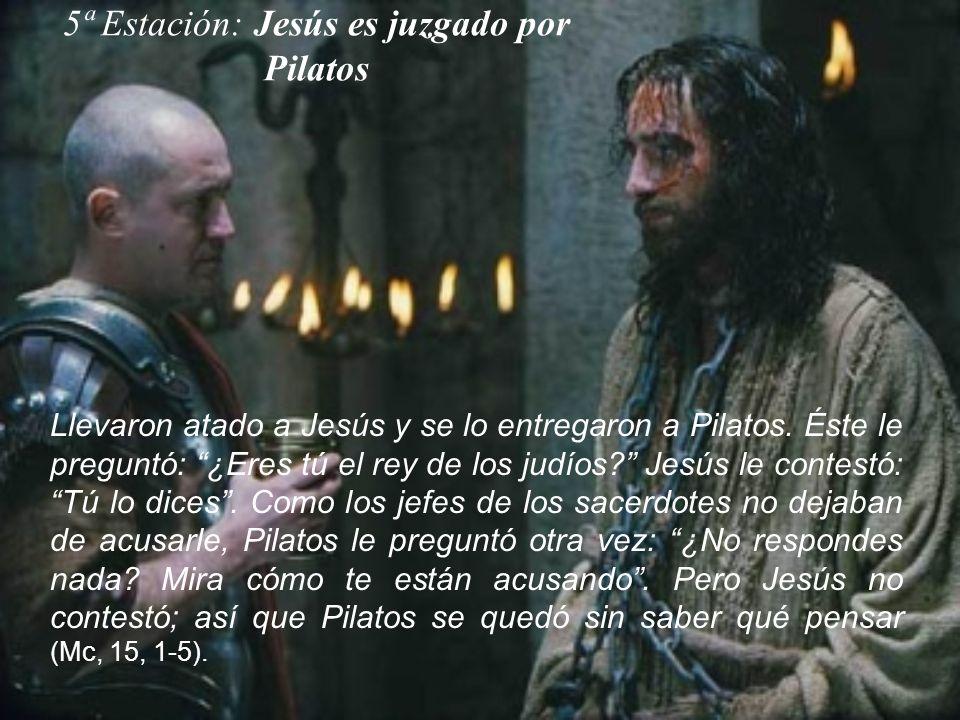 5ª Estación: Jesús es juzgado por Pilatos Llevaron atado a Jesús y se lo entregaron a Pilatos. Éste le preguntó: ¿Eres tú el rey de los judíos? Jesús