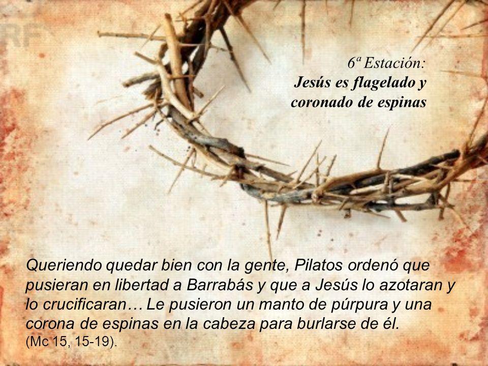 6ª Estación: Jesús es flagelado y coronado de espinas Queriendo quedar bien con la gente, Pilatos ordenó que pusieran en libertad a Barrabás y que a J