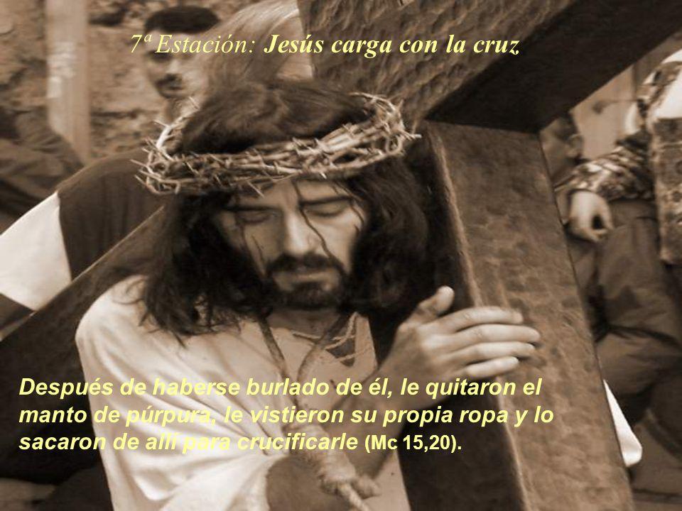 7ª Estación: Jesús carga con la cruz Después de haberse burlado de él, le quitaron el manto de púrpura, le vistieron su propia ropa y lo sacaron de al