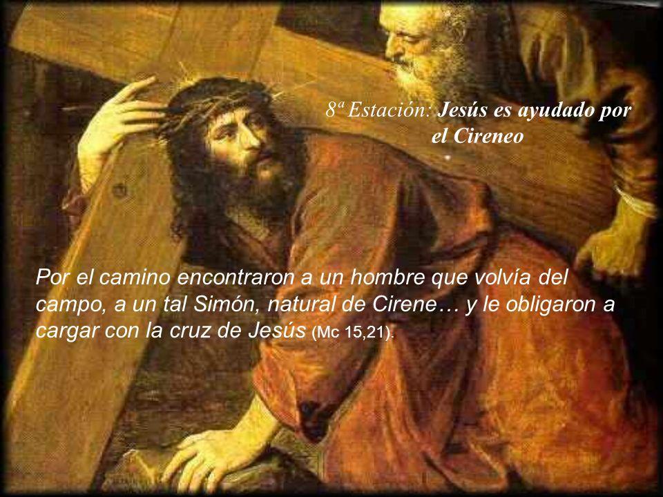 8ª Estación: Jesús es ayudado por el Cireneo Por el camino encontraron a un hombre que volvía del campo, a un tal Simón, natural de Cirene… y le oblig