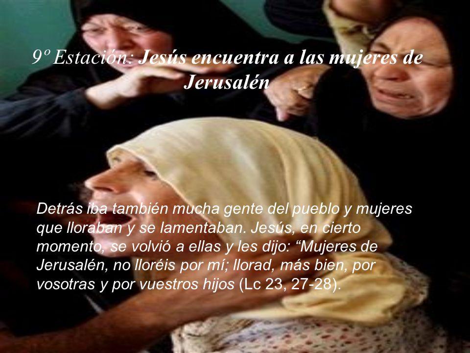 9º Estación: Jesús encuentra a las mujeres de Jerusalén Detrás iba también mucha gente del pueblo y mujeres que lloraban y se lamentaban. Jesús, en ci