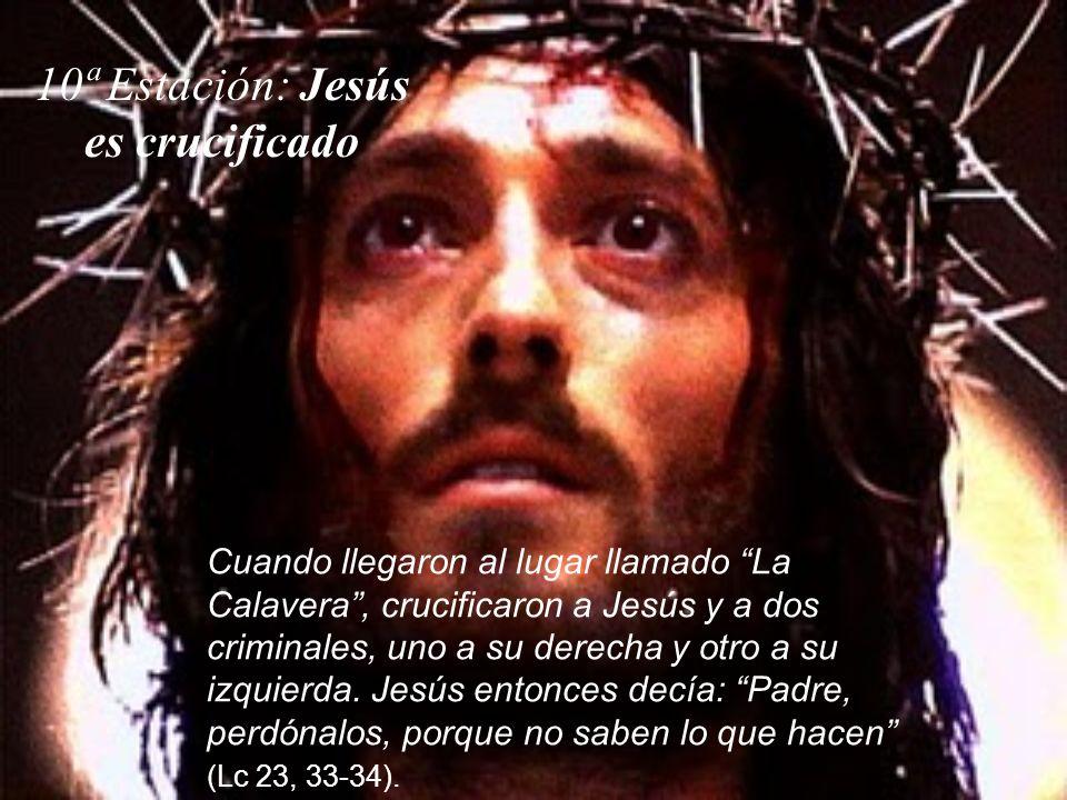 10ª Estación: Jesús es crucificado Cuando llegaron al lugar llamado La Calavera, crucificaron a Jesús y a dos criminales, uno a su derecha y otro a su